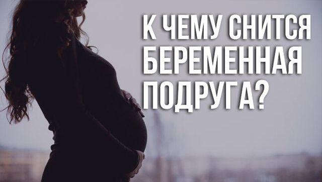 Сонник: к чему снится беременная подруга во сне для девушки, женщины или мужчины